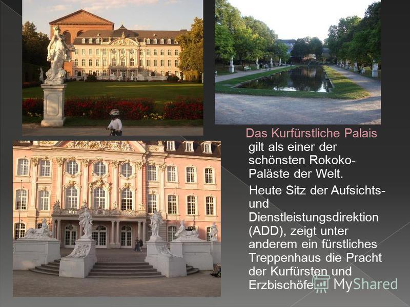 Das Kurfürstliche Palais gilt als einer der schönsten Rokoko- Paläste der Welt. Heute Sitz der Aufsichts- und Dienstleistungsdirektion (ADD), zeigt unter anderem ein fürstliches Treppenhaus die Pracht der Kurfürsten und Erzbischöfe.