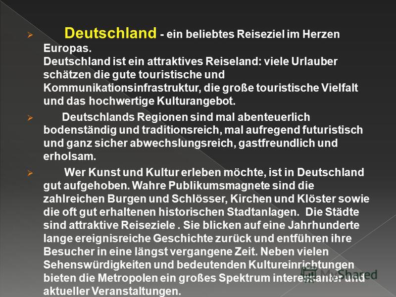 Deutschland - ein beliebtes Reiseziel im Herzen Europas. Deutschland ist ein attraktives Reiseland: viele Urlauber schätzen die gute touristische und Kommunikationsinfrastruktur, die große touristische Vielfalt und das hochwertige Kulturangebot. Deut