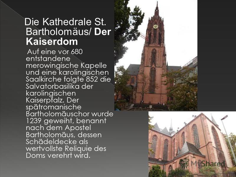 Die Kathedrale St. Bartholomäus/ Der Kaiserdom Auf eine vor 680 entstandene merowingische Kapelle und eine karolingischen Saalkirche folgte 852 die Salvatorbasilika der karolingischen Kaiserpfalz. Der spätromanische Bartholomäuschor wurde 1239 geweih