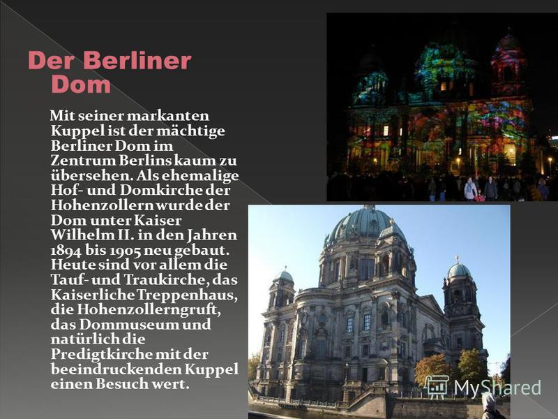 Der Berliner Dom Mit seiner markanten Kuppel ist der mächtige Berliner Dom im Zentrum Berlins kaum zu übersehen. Als ehemalige Hof- und Domkirche der Hohenzollern wurde der Dom unter Kaiser Wilhelm II. in den Jahren 1894 bis 1905 neu gebaut. Heute si