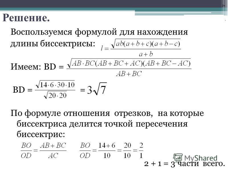 Решение. Воспользуемся формулой для нахождения длины биссектрисы: Имеем: BD = BD = = По формуле отношения отрезков, на которые биссектриса делится точкой пересечения биссектрис: l=l=. 2 + 1 = 3 части всего.
