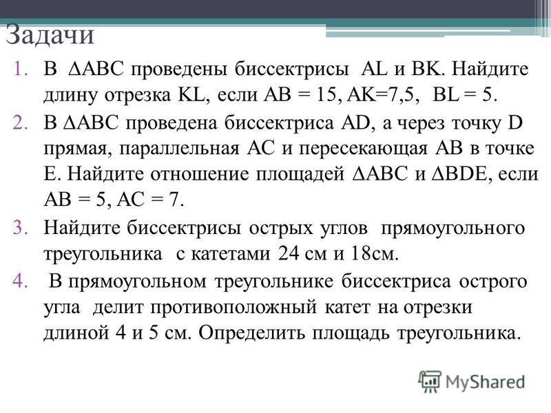 Задачи 1. В ABC проведены биссектрисы AL и BK. Найдите длину отрезка KL, если AB = 15, AK=7,5, BL = 5. 2. В ABC проведена биссектриса AD, а через точку D прямая, параллельная AC и пересекающая AB в точке Е. Найдите отношение площадей ABC и BDE, если