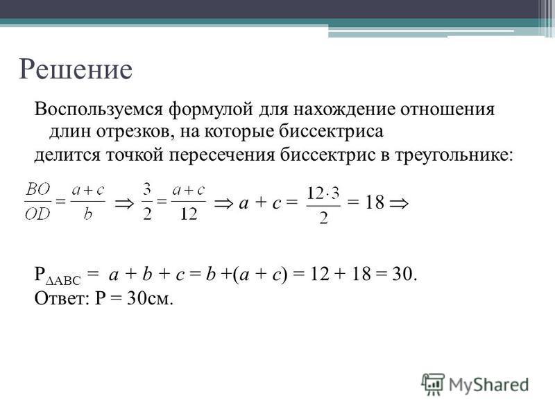 Решение Воспользуемся формулой для нахождение отношения длин отрезков, на которые биссектриса делится точкой пересечения биссектрис в треугольнике: a + c = = 18 PАВС = a + b + c = b +(a + c) = 12 + 18 = 30. Ответ: P = 30 см.