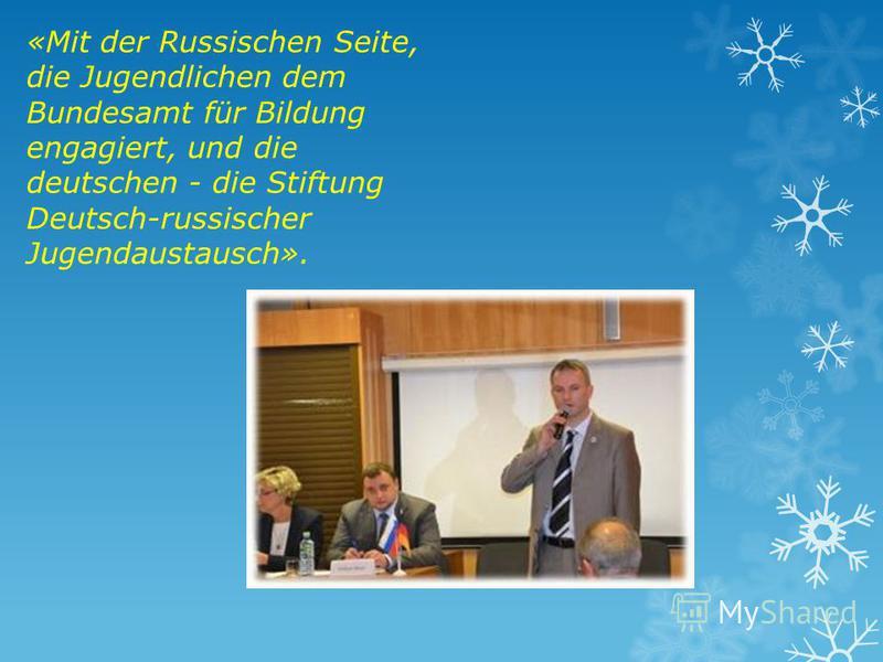 «Mit der Russischen Seite, die Jugendlichen dem Bundesamt für Bildung engagiert, und die deutschen - die Stiftung Deutsch-russischer Jugendaustausch».