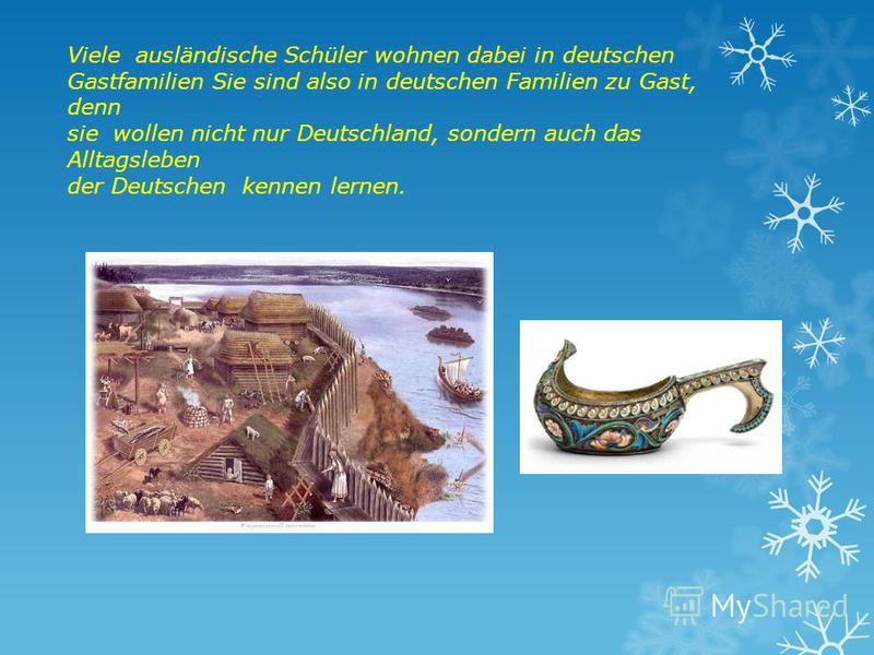 Viele ausländische Schüler wohnen dabei in deutschen Gastfamilien Sie sind also in deutschen Familien zu Gast, denn sie wollen nicht nur Deutschland, sondern auch das Alltagsleben der Deutschen kennen lernen.