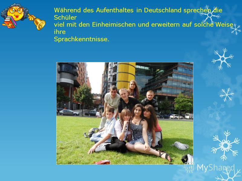 Während des Aufenthaltes in Deutschland sprechen die Schüler viel mit den Einheimischen und erweitern auf solche Weise ihre Sprachkenntnisse.