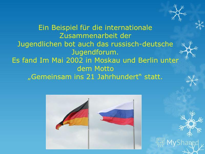 Ein Beispiel für die internationale Zusammenarbeit der Jugendlichen bot auch das russisch-deutsche Jugendforum. Es fand Im Mai 2002 in Moskau und Berlin unter dem Motto Gemeinsam ins 21 Jahrhundert statt.