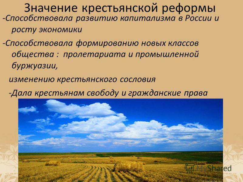 Значение крестьянской реформы -Способствовала развитию капитализма в России и росту экономики -Способствовала формированию новых классов общества : пролетариата и промышленной буржуазии, изменению крестьянского сословия -Дала крестьянам свободу и гра