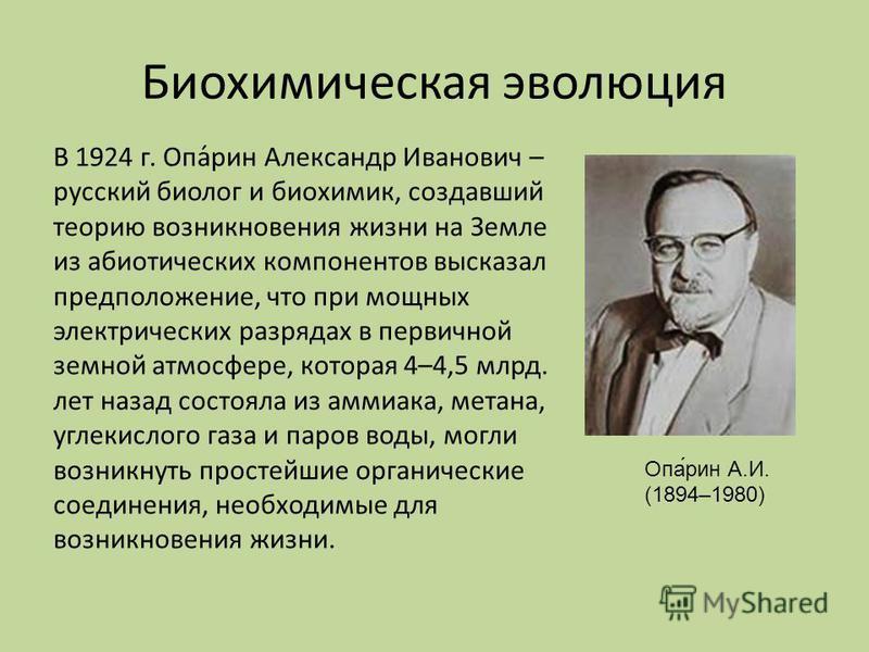 Биохимическая эволюция Опа́рин А.И. (1894–1980) В 1924 г. Опа́рин Александр Иванович – русский биолог и биохимик, создавший теорию возникновения жизни на Земле из абиотических компонентов высказал предположение, что при мощных электрических разрядах