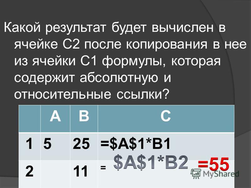 Какой результат будет вычислен в ячейке С2 после копирования в нее из ячейки С1 формулы, которая содержит абсолютную и относительные ссылки? АBC 1525=$A$1*B1 21 =