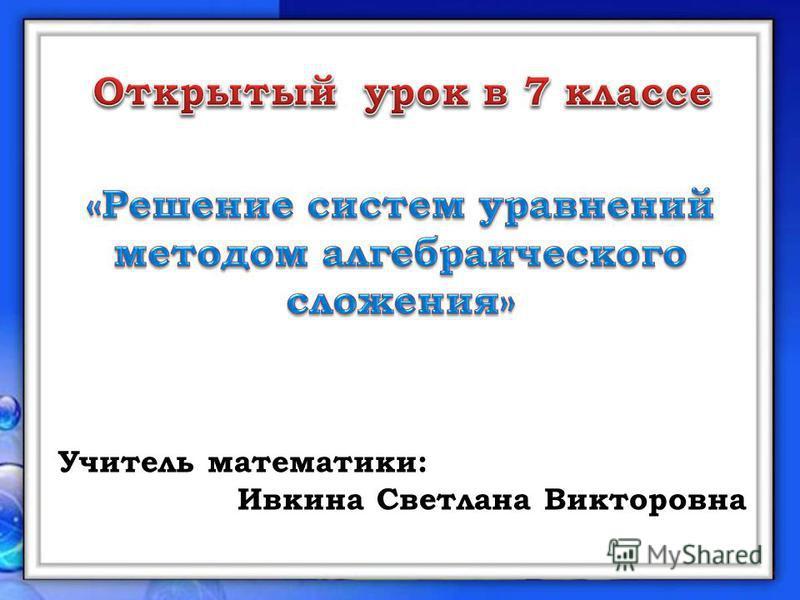 Учитель математики: Ивкина Светлана Викторовна