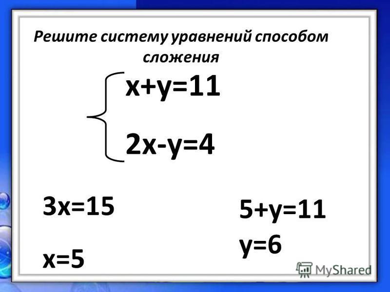 Решите систему уравнений способом сложения x+y=11 2x-y=4 3x=15 x=5 5+y=11 y=6