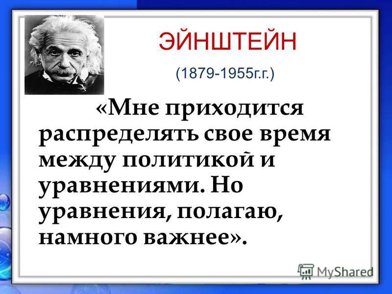 ЭЙНШТЕЙН (1879-1955 г.г.) «Мне приходится распределять свое время между политикой и уравнениями. Но уравнения, полагаю, намного важнее».