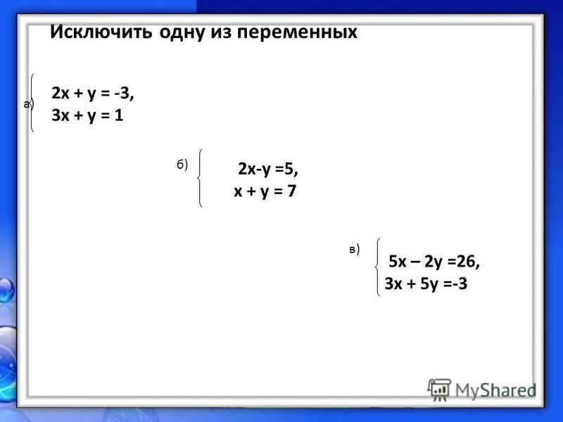 2 х + у = -3, 3 х + у = 1 Исключить одну из переменных a) 2x-y =5, х + у = 7 б)б) 5 х – 2 у =26, 3 х + 5 у =-3 в)в)