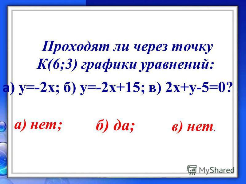 Проходят ли через точку К(6;3) графики уравнений: а ) y=-2x; б) у=-2 х+15; в) 2 х+у-5=0? а) нет; б) да; в) нет.