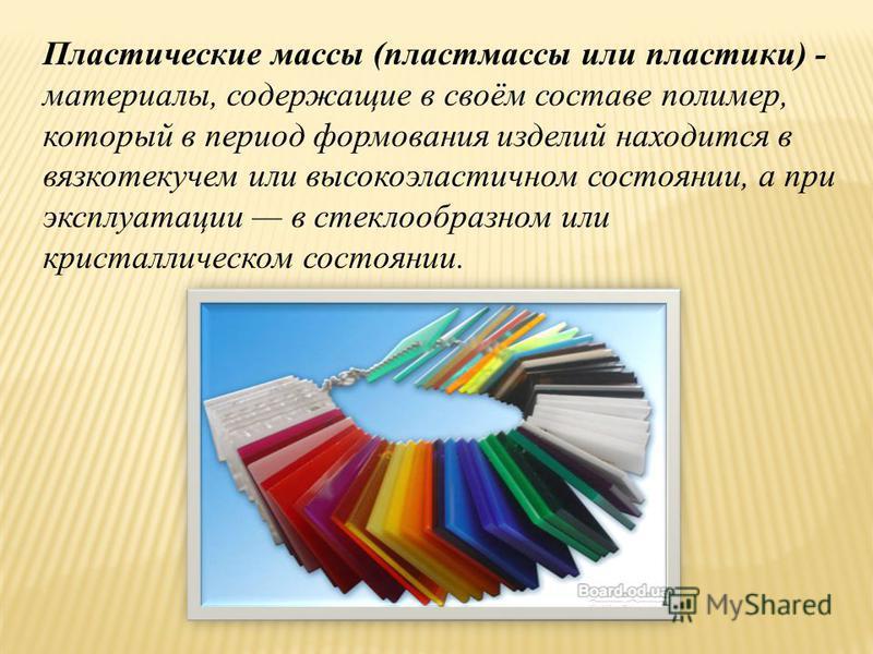 Пластические массы (пластмассы или пластики) - материалы, содержащие в своём составе полимер, который в период формования изделий находится в вязкотекучем или высокоэластичном состоянии, а при эксплуатации в стеклообразном или кристаллическом состоян