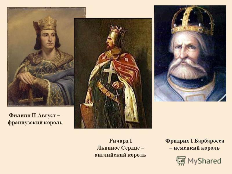 Филипп II Август – французский король Фридрих I Барбаросса – немецкий король Ричард I Львиное Сердце – английский король