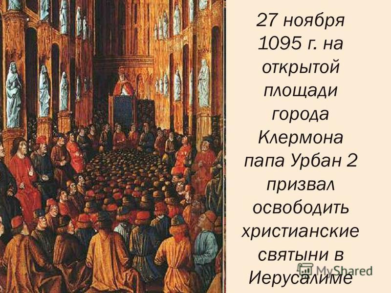 27 ноября 1095 г. на открытой площади города Клермона папа Урбан 2 призвал освободить христианские святыни в Иерусалиме
