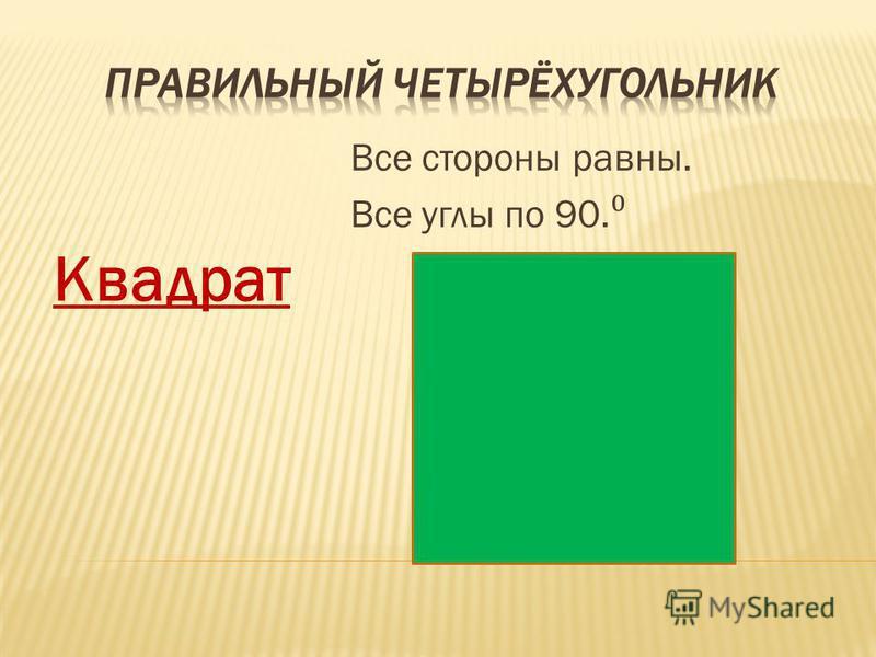 Квадрат Все стороны равны. Все углы по 90.