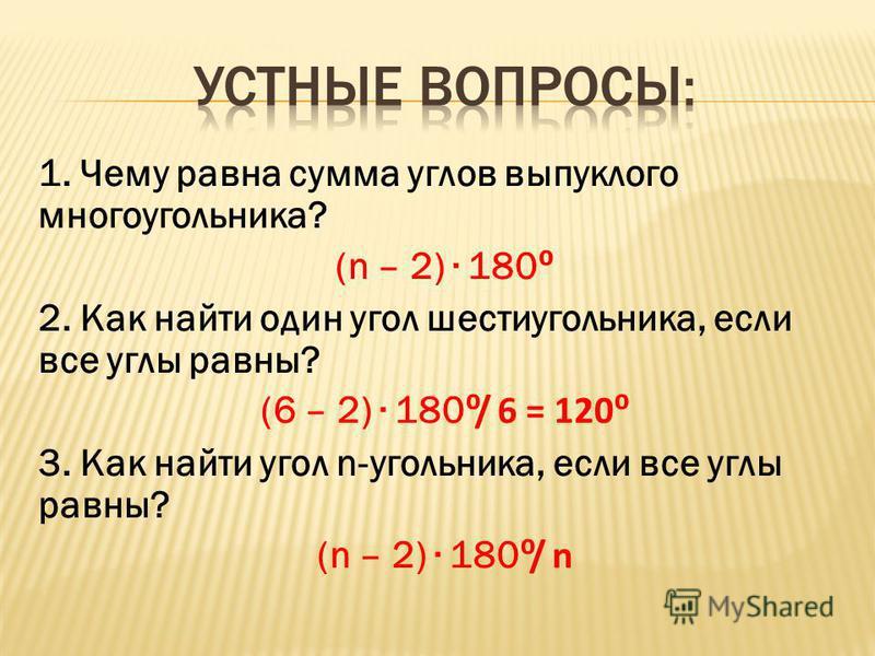 1. Чему равна сумма углов выпуклого многоугольника? (n – 2) 180 2. Как найти один угол шестиугольника, если все углы равны? (6 – 2) 180/ 6 = 120 3. Как найти угол n-угольника, если все углы равны? (n – 2) 180/ n