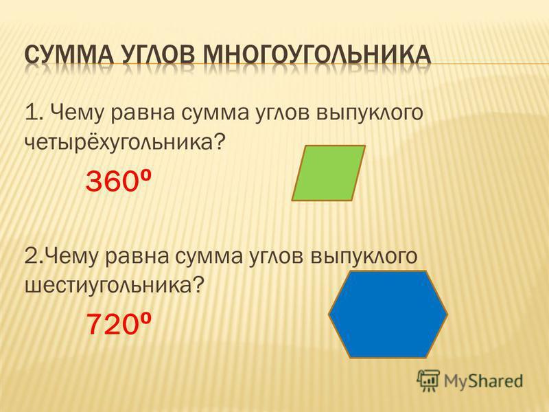 1. Чему равна сумма углов выпуклого четырёхугольника? 360 2. Чему равна сумма углов выпуклого шестиугольника? 720