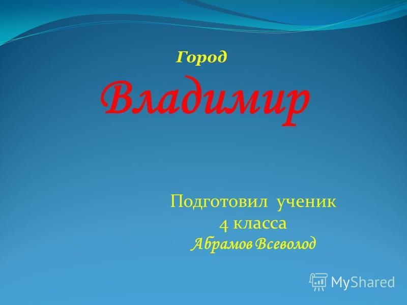 Город Владимир Подготовил ученик 4 класса Абрамов Всеволод