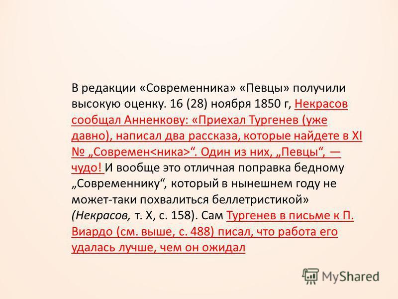 В редакции «Современника» «Певцы» получили высокую оценку. 16 (28) ноября 1850 г, Некрасов сообщал Анненкову: «Приехал Тургенев (уже давно), написал два рассказа, которые найдете в XI Современ. Один из них, Певцы, чудо! И вообще это отличная поправка