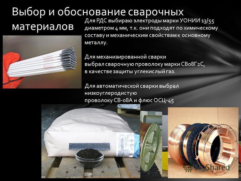 Выбор и обоснование сварочных материалов Для РДС выбираю электроды марки УОНИИ 13/55 диаметром 4 мм, т.к. они подходят по химическому составу и механическим свойствам к основному металлу. Для механизированной сварки выбрал сварочную проволоку марки С