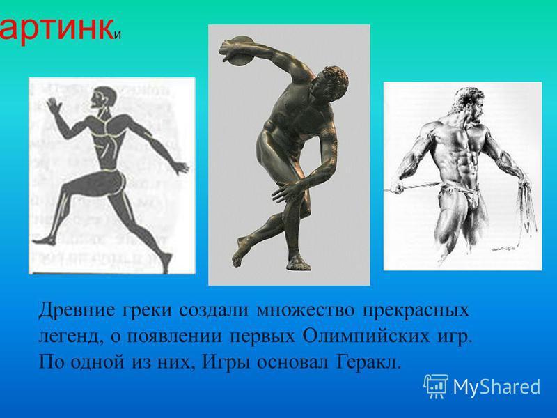 Древние греки создали множество прекрасных легенд, о появлении первых Олимпийских игр. По одной из них, Игры основал Геракл. картинки