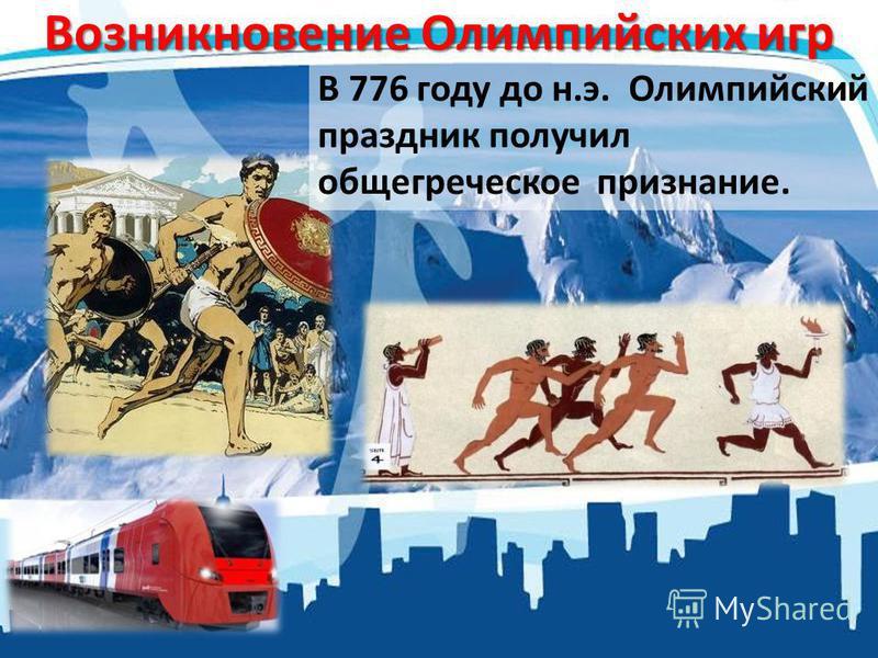 Возникновение Олимпийских игр В 776 году до н.э. Олимпийский праздник получил общегреческое признание.