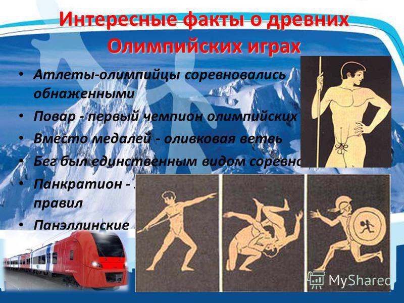 Интересные факты о древних Олимпийских играх Атлеты-олимпийцы соревновались обнаженными Повар - первый чемпион олимпийских игр Вместо медалей - оливковая ветвь Бег был единственным видом соревнований Панкратион - это древний вид борьбы без правил Пан