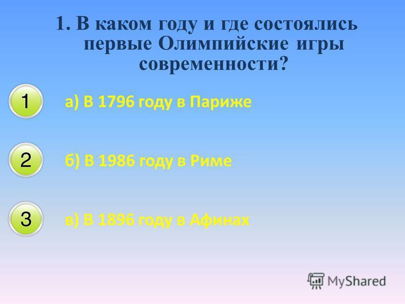 1. В каком году и где состоялись первые Олимпийские игры современности? а) В 1796 году в Париже б) В 1986 году в Риме в) В 1896 году в Афинах