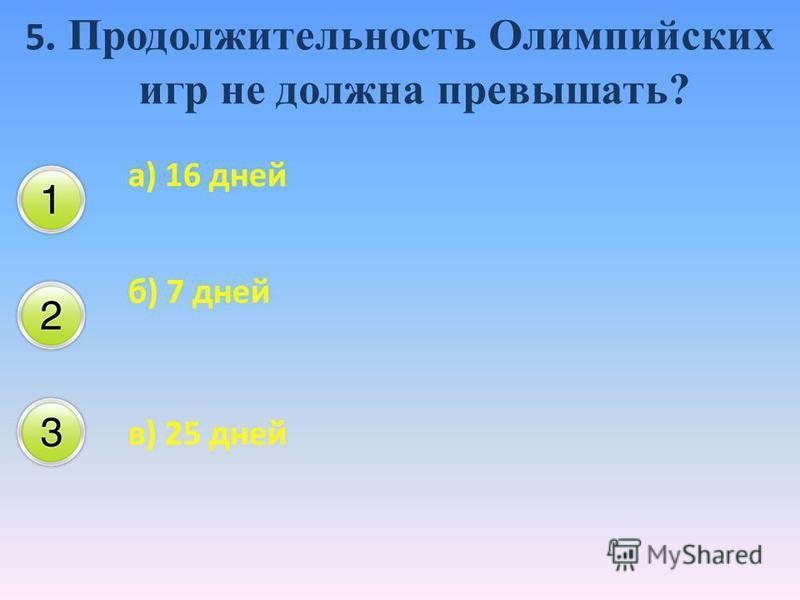 5. Продолжительность Олимпийских игр не должна превышать? а) 16 дней б) 7 дней в) 25 дней