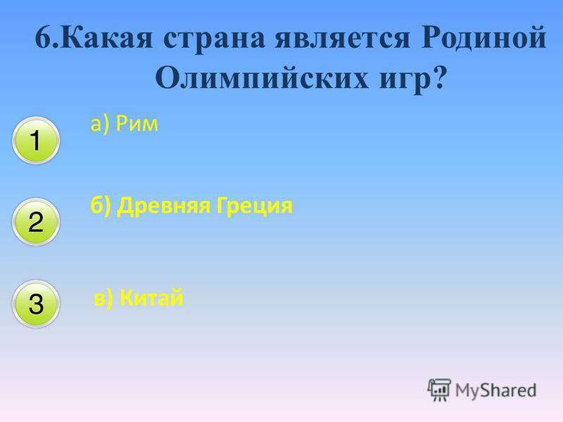 6. Какая страна является Родиной Олимпийских игр? а) Рим б) Древняя Греция в) Китай