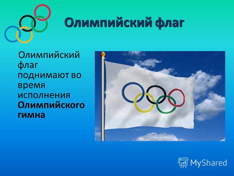 Олимпийский флаг Олимпийский флаг Олимпийский флаг поднимают во время исполнения Олимпийского гимна