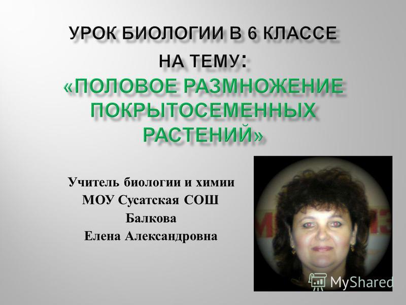 Учитель биологии и химии МОУ Сусатская СОШ Балкова Елена Александровна