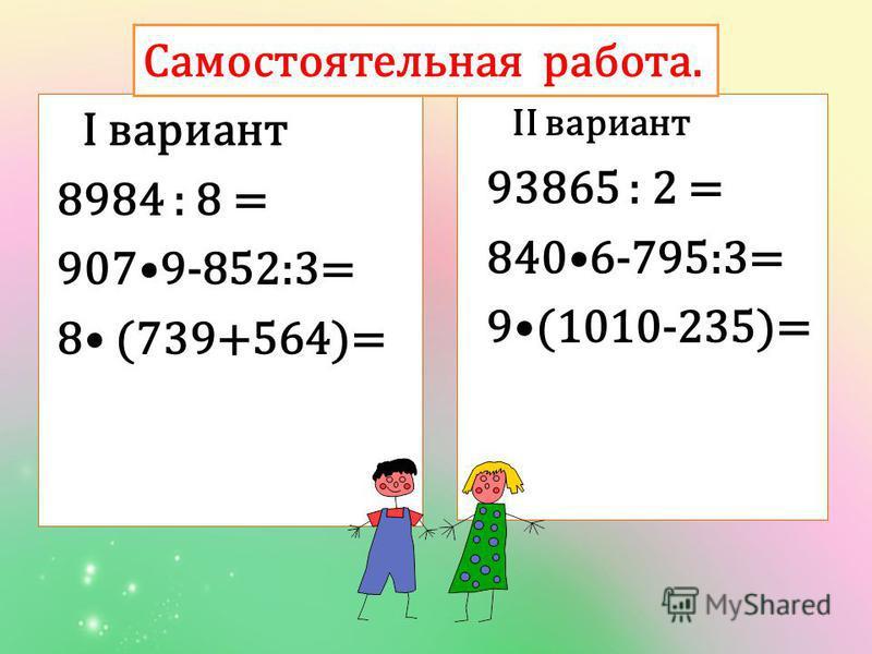 I вариант 8984 : 8 = 9079-852:3= 8 (739+564)= II вариант 93865 : 2 = 8406-795:3= 9(1010-235)= Самостоятельная работа.