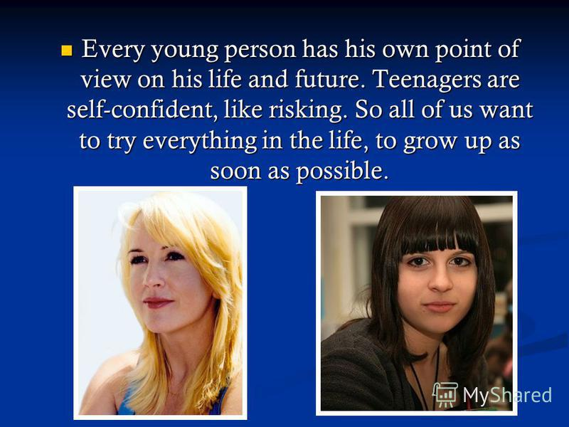 Every young person has his own point of view on his life and future. Teenagers are self-confident, like risking. So all of us want to try everything in the life, to grow up as soon as possible. Every young person has his own point of view on his life