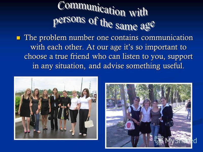 The problem number one contains communication with each other. At our age its so important to choose a true friend who can listen to you, support in any situation, and advise something useful. The problem number one contains communication with each o