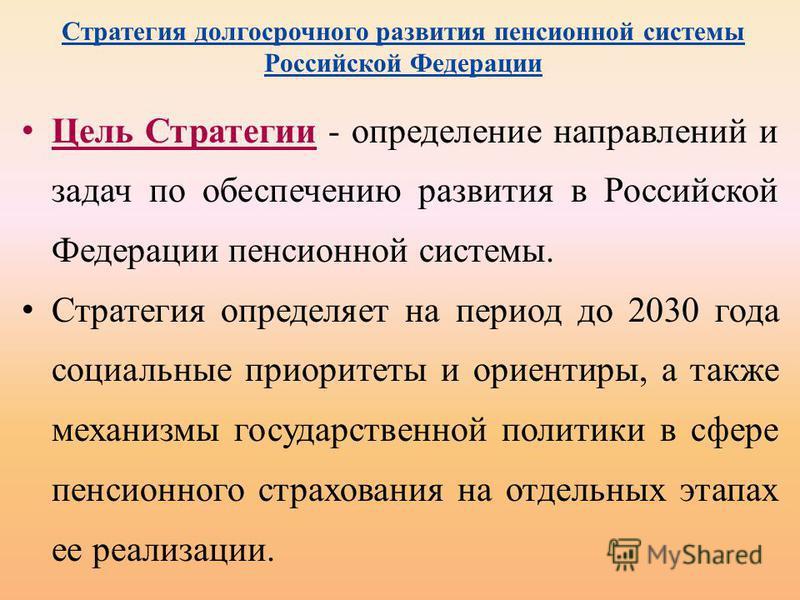 Стратегия долгосрочного развития пенсионной системы Российской Федерации Цель Стратегии - определение направлений и задач по обеспечению развития в Российской Федерации пенсионной системы. Стратегия определяет на период до 2030 года социальные приори