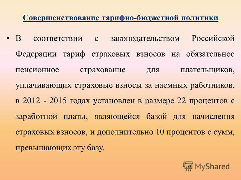 Совершенствование тарифно-бюджетной политики В соответствии с законодательством Российской Федерации тариф страховых взносов на обязательное пенсионное страхование для плательщиков, уплачивающих страховые взносы за наемных работников, в 2012 - 2015 г