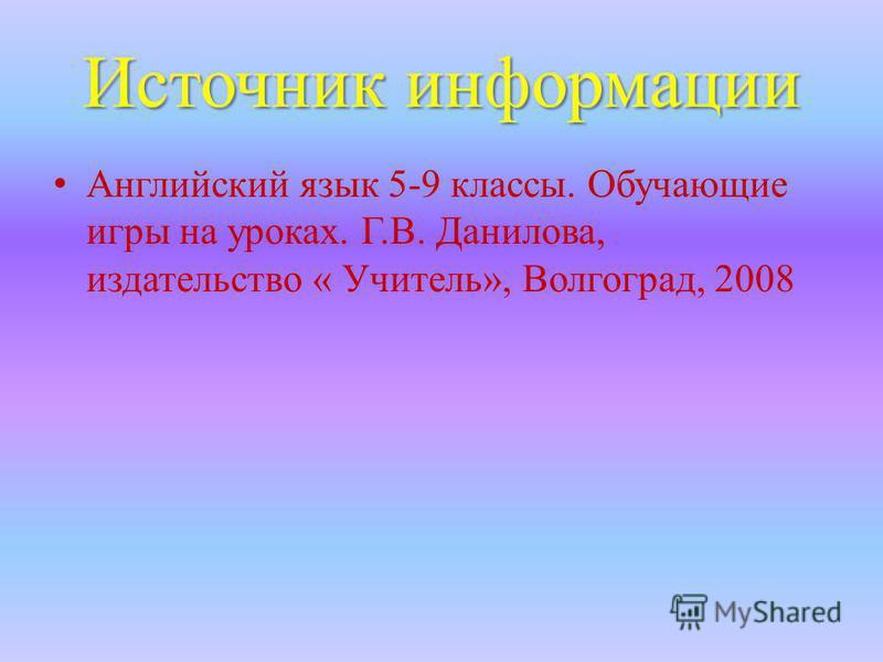 Источник информации Английский язык 5-9 классы. Обучающие игры на уроках. Г.В. Данилова, издательство « Учитель», Волгоград, 2008