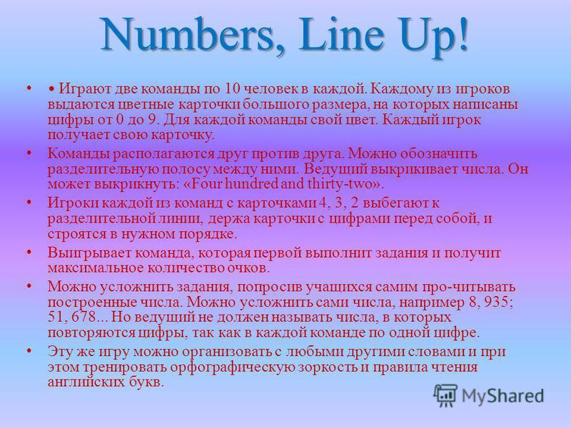Numbers, Line Up! Играют две команды по 10 человек в каждой. Каждому из игроков выдаются цветные карточки большого размера, на которых написаны цифры от 0 до 9. Для каждой команды свой цвет. Каждый игрок получает свою карточку. Команды располагаются