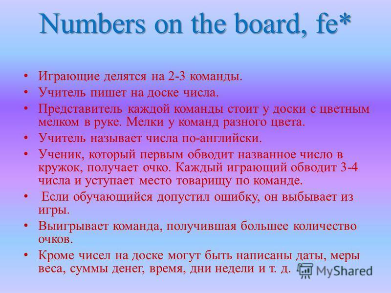Numbers on the board, fe* Играющие делятся на 2-3 команды. Учитель пишет на доске числа. Представитель каждой команды стоит у доски с цветным мелком в руке. Мелки у команд разного цвета. Учитель называет числа по-английски. Ученик, который первым обв