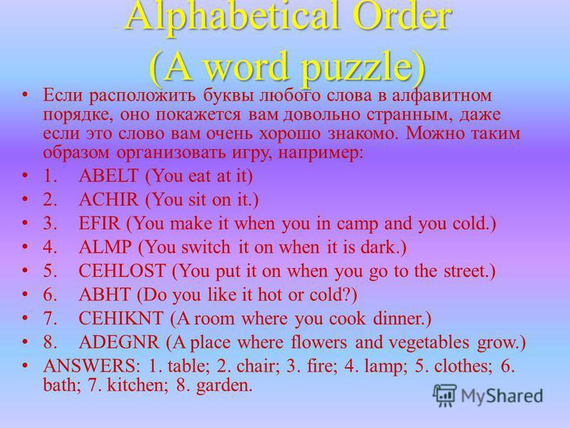 Alphabetical Order (A word puzzle) Если расположить буквы любого слова в алфавитном порядке, оно покажется вам довольно странным, даже если это слово вам очень хорошо знакомо. Можно таким образом организовать игру, например: 1. ABELT (You eat at it)