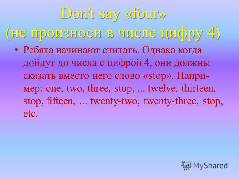 Don't say «four» (не произноси в числе цифру 4) Ребята начинают считать. Однако когда дойдут до числа с цифрой 4, они должны сказать вместо него слово «stop». Напри- мер: one, two, three, stop,... twelve, thirteen, stop, fifteen,... twenty-two, twent