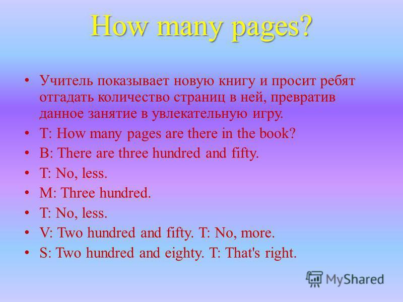 How many pages? Учитель показывает новую книгу и просит ребят отгадать количество страниц в ней, превратив данное занятие в увлекательную игру. Т: How many pages are there in the book? В: There are three hundred and fifty. T: No, less. M: Three hundr