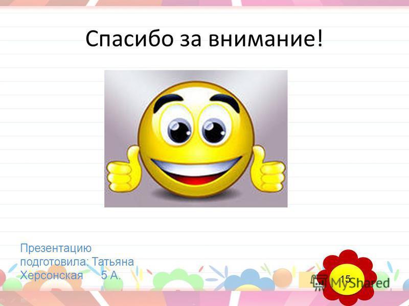 Спасибо за внимание! Презентацию подготовила: Татьяна Херсонская 5 А. 15