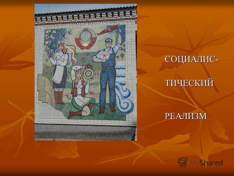 СОЦИАЛИС- СОЦИАЛИС- ТИЧЕСКИЙ РЕАЛИЗМ ТИЧЕСКИЙ РЕАЛИЗМ