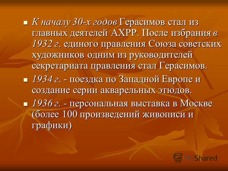 К началу 30-х годов Герасимов стал из главных деятелей АХРР. После избрания в 1932 г. единого правления Союза советских художников одним из руководителей секретариата правления стал Герасимов. К началу 30-х годов Герасимов стал из главных деятелей АХ